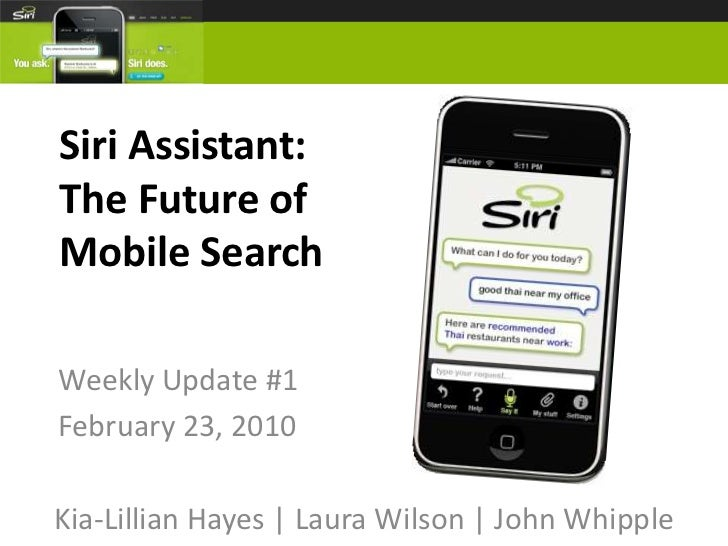 Siri Assistant:The Future of Mobile Search<br />Weekly Update #1<br />February 23, 2010<br />Kia-Lillian Hayes | Laura Wil...