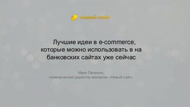 Лучшие идеи в e-commerce, которые можно использовать в на банковских сайтах уже сейчас Иван Панасюк, коммерческий директор...
