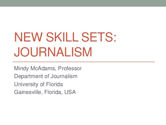 NEW SKILL SETS: JOURNALISM Mindy McAdams, Professor Department of Journalism University of Florida Gainesville, Florida, U...