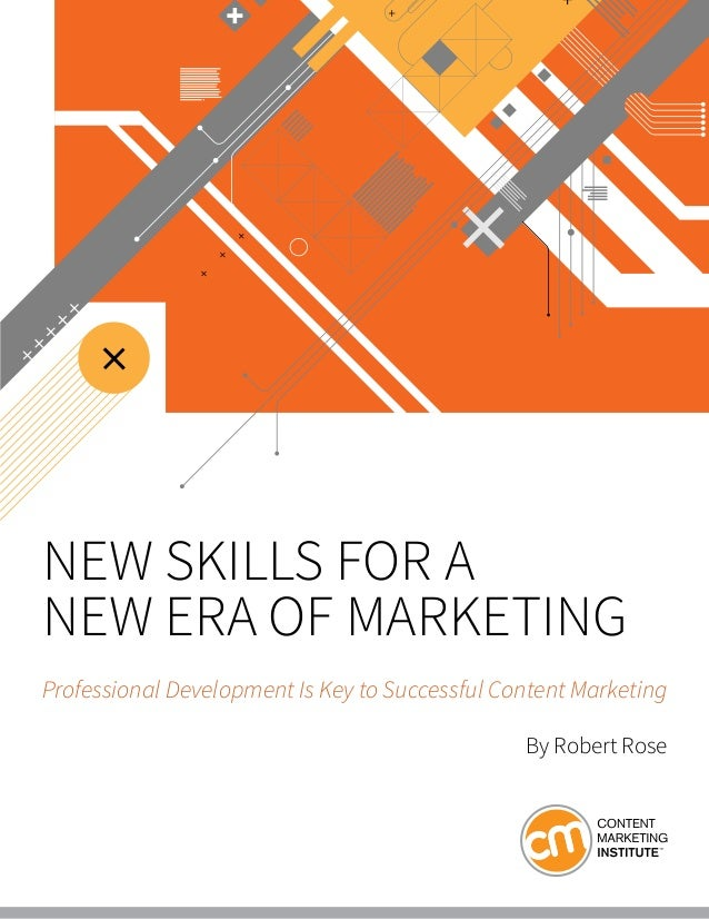 NEW SKILLS FOR A NEW ERA OF MARKETING Professional Development Is Key to Successful Content Marketing By Robert Rose