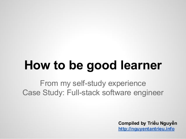 How to be good learner From my self-study experience Case Study: Full-stack software engineer Compiled by Triều Nguyễn htt...