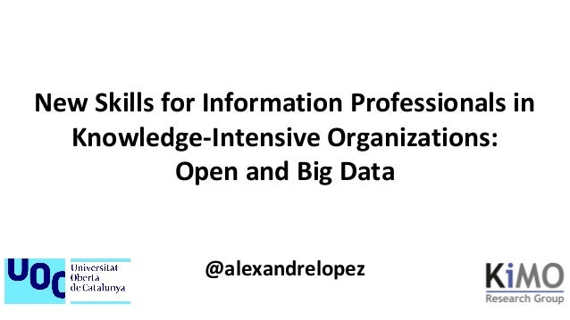 New Skills for Information Professionals in Knowledge-Intensive Organizations: Open and Big Data @alexandrelopez
