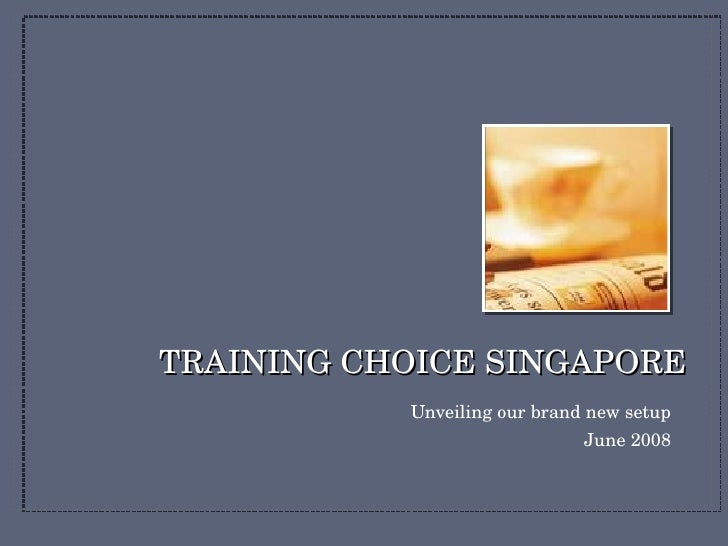 TRAINING CHOICE SINGAPORE <ul><li>Unveiling our brand new setup </li></ul><ul><li>June 2008 </li></ul>