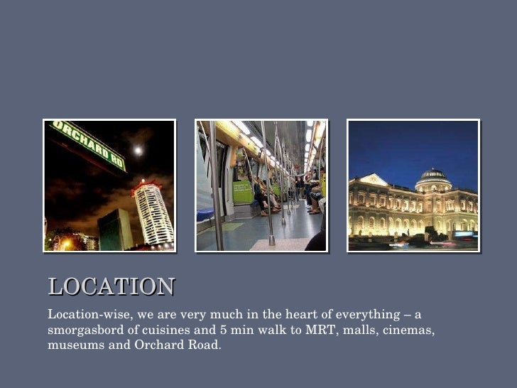 LOCATION <ul><li>Location-wise, we are very much in the heart of everything – a smorgasbord of cuisines and 5 min walk to ...