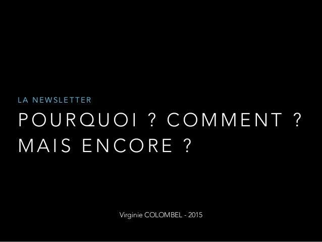 P O U R Q U O I ? C O M M E N T ? M A I S E N C O R E ? L A N E W S L E T T E R Virginie COLOMBEL - 2015