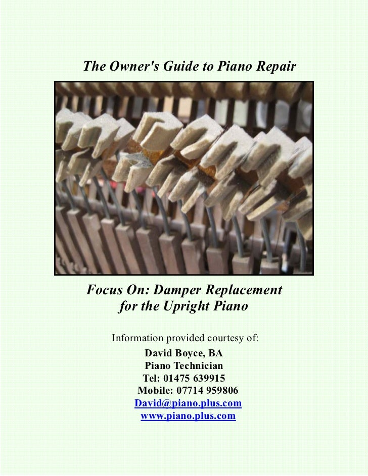 The Owners Guide to Piano RepairFocus On: Damper Replacement    for the Upright Piano    Information provided courtesy of:...