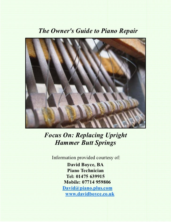 The Owners Guide to Piano Repair Focus On: Replacing Upright    Hammer Butt Springs    Information provided courtesy of:  ...