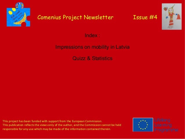 Comenius Project Newsletter Issue #4 Index: Impressions on mobility in Latvia Quizz & Statistics This project has been fu...