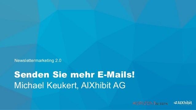 Senden Sie mehr E-Mails! Michael Keukert, AIXhibit AG Newslettermarketing 2.0