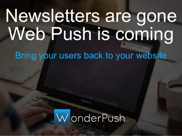Bring your users back to your website Newsletters are gone Web Push is coming