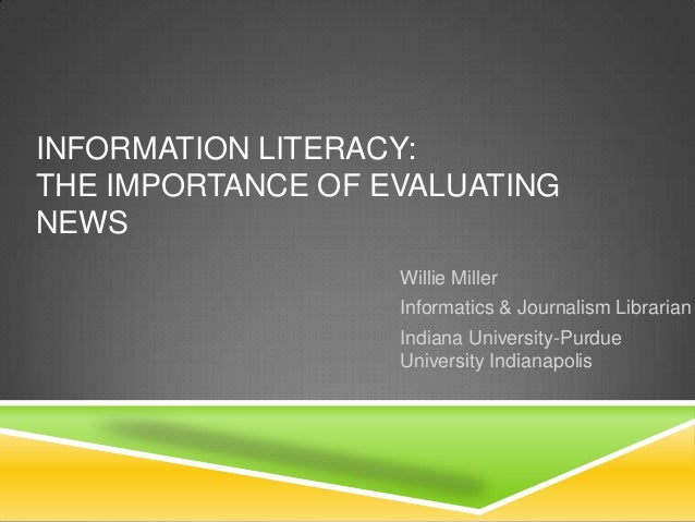 INFORMATION LITERACY:THE IMPORTANCE OF EVALUATINGNEWSWillie MillerInformatics & Journalism LibrarianIndiana University-Pur...