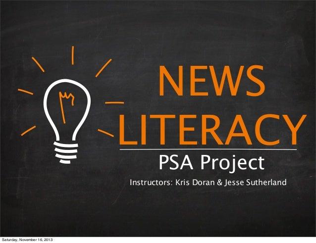 NEWS LITERACY PSA Project  Instructors: Kris Doran & Jesse Sutherland  Saturday, November 16, 2013