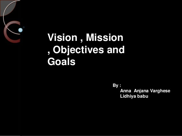 Vision , Mission , Objectives and Goals By : Anna Anjana Varghese Lidhiya babu