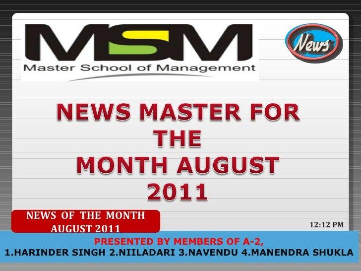 PRESENTED BY MEMBERS OF A-2, 1.HARINDER SINGH 2.NIILADARI 3.NAVENDU 4.MANENDRA SHUKLA NEWS  OF  THE  MONTH AUGUST 2011 12:...