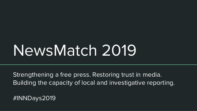 NewsMatch 2019 Strengthening a free press. Restoring trust in media. Building the capacity of local and investigative repo...