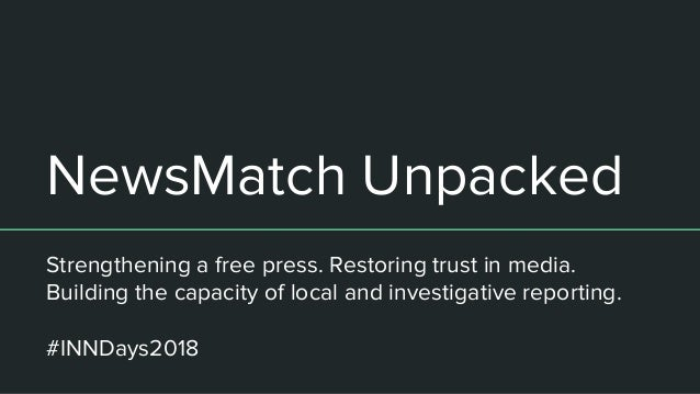 NewsMatch Unpacked Strengthening a free press. Restoring trust in media. Building the capacity of local and investigative ...