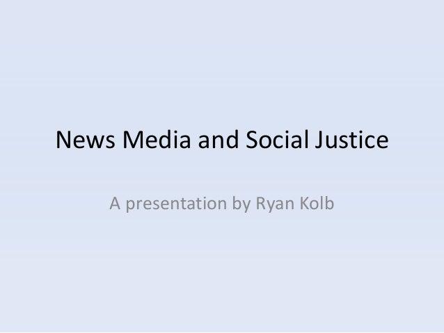 News Media and Social Justice    A presentation by Ryan Kolb