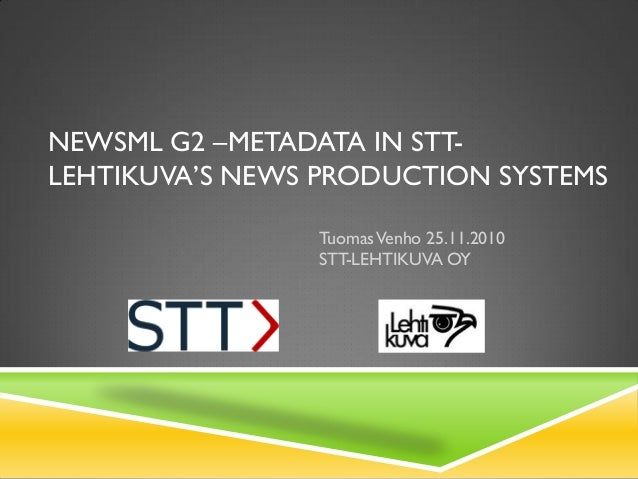 NEWSML G2 –METADATA IN STT- LEHTIKUVA'S NEWS PRODUCTION SYSTEMS TuomasVenho 25.11.2010 STT-LEHTIKUVA OY
