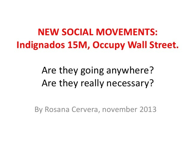 NEW SOCIAL MOVEMENTS: Indignados 15M, Occupy Wall Street. Are they going anywhere? Are they really necessary? By Rosana Ce...