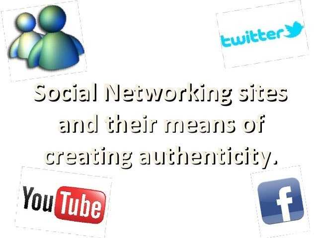 Social Networking sitesSocial Networking sitesand their means ofand their means ofcreating authenticitycreating authentici...