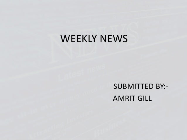 WEEKLY NEWS SUBMITTED BY:- AMRIT GILL