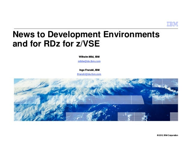 © 2012 IBM Corporation News to Development Environments and for RDz for z/VSE Wilhelm Mild, IBM mildw@de.ibm.com Ingo Fran...