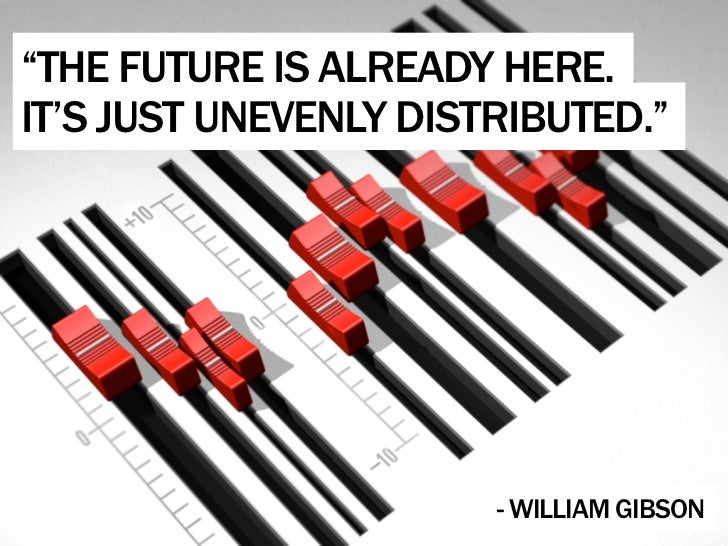 """THE FUTURE IS ALREADY HERE. IT'S JUST UNEVENLY DISTRIBUTED.""                            - WILLIAM GIBSON"