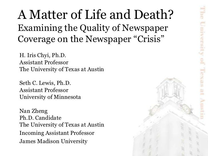 """A Matter of Life and Death?Examining the Quality of Newspaper Coverage on the Newspaper """"Crisis""""<br />H. Iris Chyi, Ph.D.<..."""