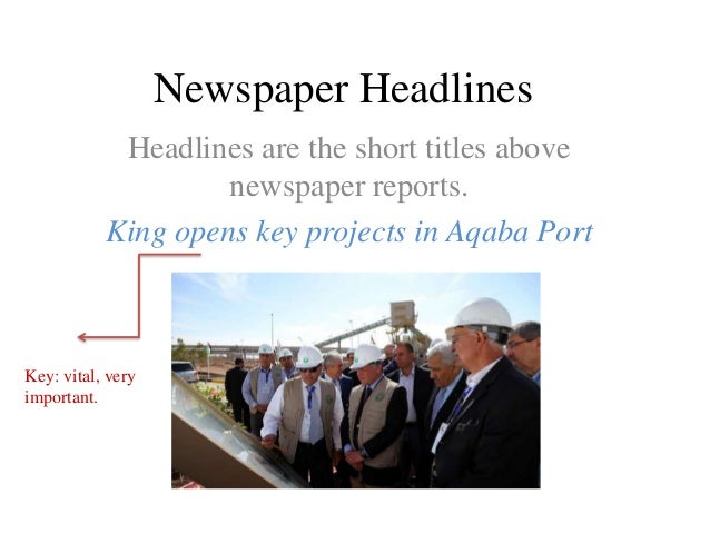 Newspaper Headlines Headlines are the short titles above newspaper reports. King opens key projects in Aqaba Port  Key: vi...