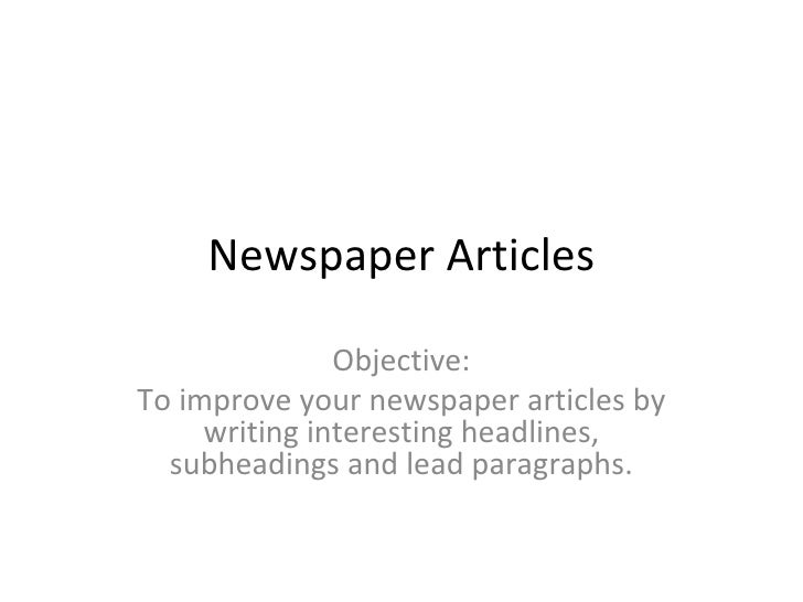 Newspaper Articles Objective: To improve your newspaper articles by writing interesting headlines, subheadings and lead pa...
