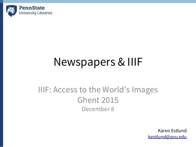 Newspapers & IIIF IIIF: Access to the World's Images Ghent 2015 December 8 Karen Estlund kestlund@psu.edu