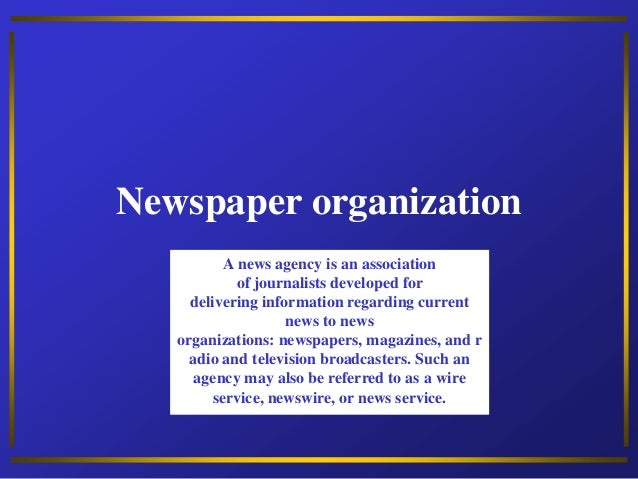 Newspaper organization A news agency is an association of journalists developed for delivering information regarding curre...