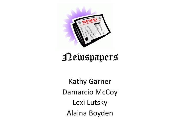 Newspapers<br />Kathy Garner<br />Damarcio McCoy<br />LexiLutsky<br />Alaina Boyden<br />