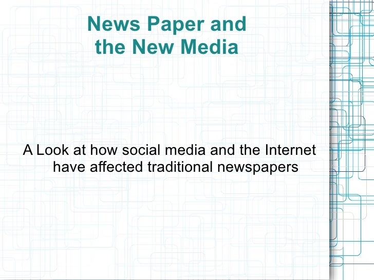 News Paper and the New Media A Look at how social media and the Internet have affected traditional newspapers