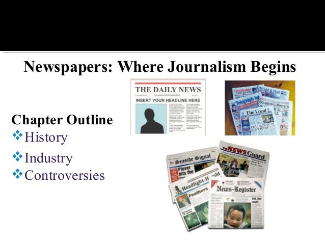 Newspapers: Where Journalism Begins Chapter Outline History Industry Controversies