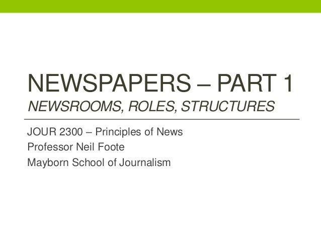 NEWSPAPERS – PART 1 NEWSROOMS, ROLES, STRUCTURES JOUR 2300 – Principles of News Professor Neil Foote Mayborn School of Jou...