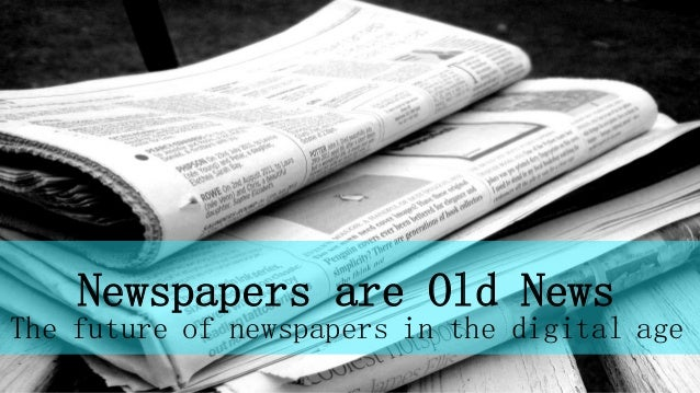Newspapers are Old News The future of newspapers in the digital age
