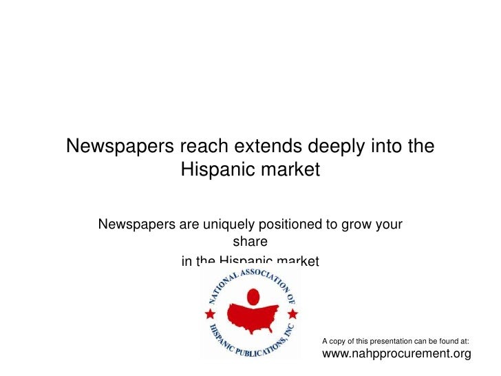 Newspapers reach extends deeply into the Hispanic market Newspapers are uniquely positioned to grow your share in the Hisp...