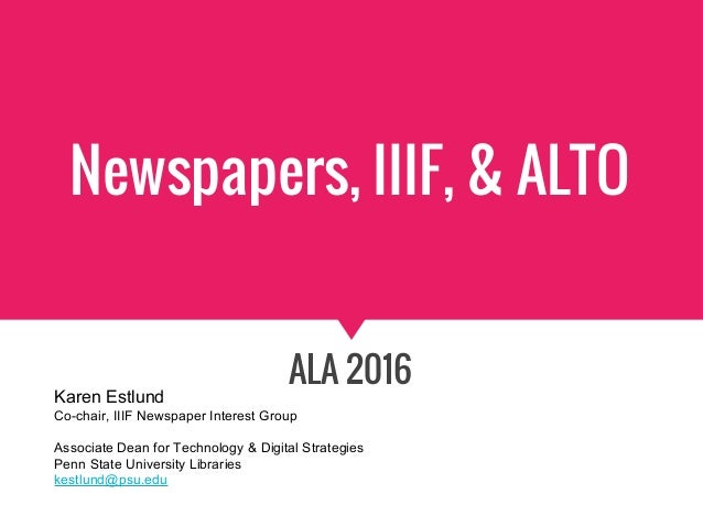 Newspapers, IIIF, & ALTO ALA 2016 Karen Estlund Co-chair, IIIF Newspaper Interest Group Associate Dean for Technology & Di...