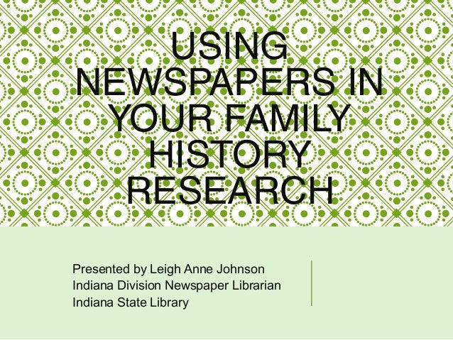 USING NEWSPAPERS IN YOUR FAMILY HISTORY RESEARCH Presented by Leigh Anne Johnson Indiana Division Newspaper Librarian Indi...