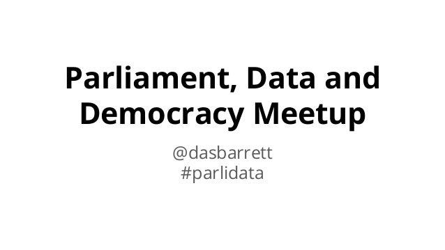 Parliament, Data and Democracy Meetup @dasbarrett #parlidata