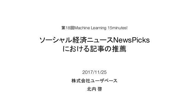 2017/11/25 株式会社ユーザベース 北内 啓 第18回Machine Learning 15minutes! ソーシャル経済ニュースNewsPicks における記事の推薦