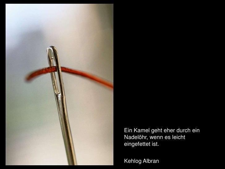 Ein Kamel geht eher durch ein Nadelöhr, wenn es leicht eingefettet ist. <br />Kehlog Albran<br />