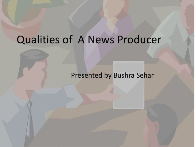 qualities of a news producer presented by bushra sehar - Duties Of A Producer
