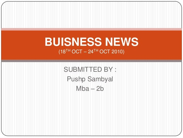 SUBMITTED BY : Pushp Sambyal Mba – 2b BUISNESS NEWS (18TH OCT – 24TH OCT 2010)