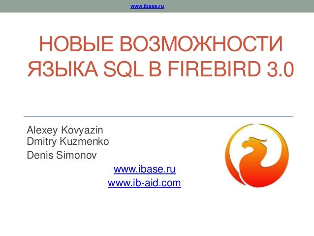 www.ibase.ru НОВЫЕ ВОЗМОЖНОСТИ ЯЗЫКА SQL В FIREBIRD 3.0 Alexey Kovyazin Dmitry Kuzmenko Denis Simonov www.ibase.ru www.ib-...