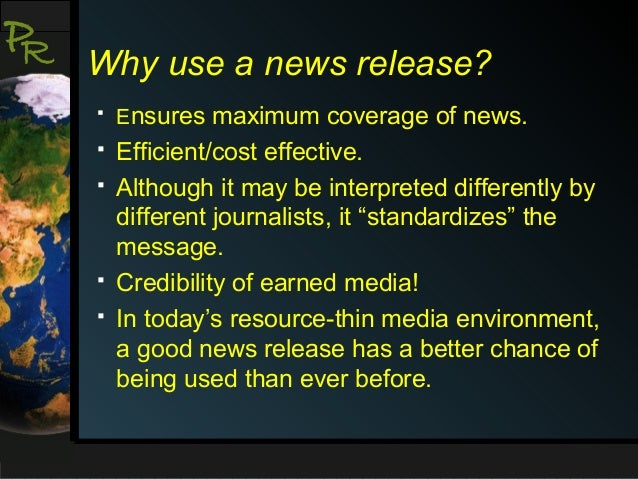 P R  Why use a news release?   Ensures maximum coverage of news.    Efficient/cost effective. Although it may be interpr...
