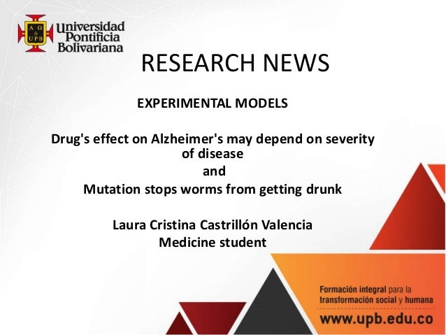 RESEARCH NEWS EXPERIMENTAL MODELS Drug's effect on Alzheimer's may depend on severity of disease and Mutation stops worms ...