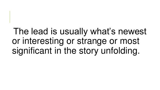 The lead is usually what's newest or interesting or strange or most significant in the story unfolding.