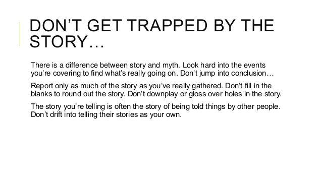 DON'T GET TRAPPED BY THE STORY… There is a difference between story and myth. Look hard into the events you're covering to...